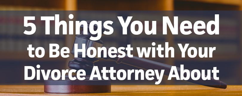5 Thing You Need to Be Honest with Your Divorce Attorney About