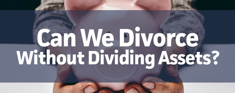 Can We Divorce Without Dividing Assets