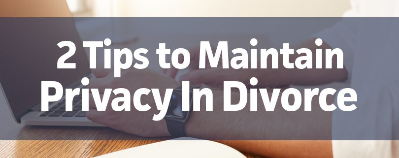 2-tips-to-maintain-privacy-in-divorce