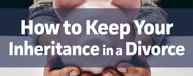 how to keep your inheritance in a divorce