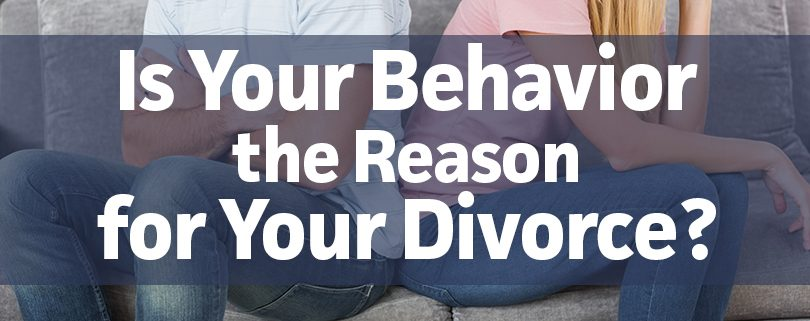 is your behavior the reason for your divorce